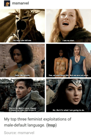 Cross, Diana, and Yes: msmarvel  No man can kill me.  I am no man.  Valar Morghulis.  Yes, all men must die. But we are not men.  This is No Man's Land, Diana!  It means no man can cross it.  No. But it's what I am going to do.  My top three feminist exploitations of  male-default language. (Insp)  Source: msmarvel feminist exploitations of male default language