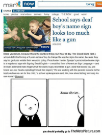 "srsfunny:  It Has Really Gone Too Far: msn  STORIES DASHBOARD  home photos viral videos animals funny college THE NOw good weird  now  bing  Site  School says deaf  boy's name sign  looks too much  like a gun  8/28/2012  SCHOOL SIGN LANGUAGE CONTROVERSY  NeN  Brace yourseves, because this is the dumbest thing you'll hear all day. The Grand island (Neb.)  school district is forcing a 3-year-old deaf boy to change the way he signs his name, because they  say his gestures violate their weapons policy Preschooler Hunter Spanjers personalized name sign  is a registered sign with Signing Exact English- a modified form of American Sign Language-and  involves extenced index fingers that the district says resembles a gun. (And that sound you just  heard was our heads exploding from all the stupid.) ""We are working with the parents to come to the  best solution we can for the child,"" a school spokesperson sald. Um, how about letting him keep his  own name? [Source]  Jesus Christ  you should probably go to TheMetaPicture.com srsfunny:  It Has Really Gone Too Far"