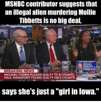 "BREAKING: —BIG EVIL, MSNBC contributor suggests that an illegal alien murdering Mollie Tibbetts is no big deal, says she's just a ""girl in Iowa."" RT If you believe Mollie Tibbetts is a HUGE deal and you are deeply saddened and disturbed by her murder.: MSNBC contributor suggests that  an illegal alien murdering Mollie  Tibbetts is no big deal,  EA  LAST WORD 10PM ET  MICHAEL  AVENATTI  COHEN PLEA  ki  BREAKING NEWS  LIVE  MICHAEL COHEN PLEADS GUILTY TO 8 COUNTS,  PAUL MANAFORT FOUND GUILTY ON 8 COUNTS  MSNBC  6:58PMET  says she's just a ""girl in lowa.'"" BREAKING: —BIG EVIL, MSNBC contributor suggests that an illegal alien murdering Mollie Tibbetts is no big deal, says she's just a ""girl in Iowa."" RT If you believe Mollie Tibbetts is a HUGE deal and you are deeply saddened and disturbed by her murder."