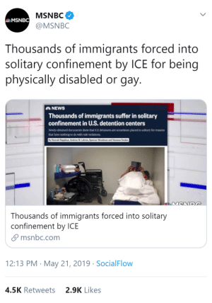 "nerd-on-duty:  thingsfacebookislike:  biglawbear:   loud-and-queer:  thatpettyblackgirl:  TELL US AGAIN THAT THE NAZI COMPARISONS ARE HYPERBOLIC   https://www.nbcnews.com/politics/immigration/thousands-immigrants-suffer-solitary-confinement-u-s-detention-centers-n1007881   Holy shit read the fucking article   This administration needs to be tried in the ICC for crimes against humanity    Three or four specifically discussed cases (and many more not explicitly mentioned)  of named trans women being put in solitary for being trans. Often for months. (One case was like, almost a year.) Over 60 wheelchair users being put in solitary for using wheelchairs. Gay people being put in solitary for consensual kissing. Suicidal people being put in Even Worse Solitary for not wanting to survive the Slightly Less Horrid Solitary. ""The mentally ill placed in isolation for reasons that included attempting suicide, being the victim of a physical attack or exhibiting behavior related to their mental illness."" ""A Guatemalan man spent two months in solitary confinement at a county jail in Maryland. The reason: He had a prosthetic leg."" ""A mentally ill Ukrainian man was put in isolation for 15 days at a detention facility in Arizona. His offense: putting half a green pepper in one of his socks."" ""Moises Tino‐Lopez, 23, from Guatemala, died in 2016 in an isolation cell. Once in isolation, the facility did not ensure he got needed anti-seizure medication. He then died from a seizure."" (And they gave no reason for putting him in isolation, either.) And they only keep records of solitaries over 14 days. All the cases listed here are 15+ days of solitary, otherwise they wouldn't even be on the record. Only 11% of detainees have lawyers. Once you're in solitary, you pretty much can't call your lawyer anymore even if you have one. You certainly can't get one if you hadn't had one before. The United Nations special rapporteur on torture has said that solitary confinement can amount to ""torture or cruel, inhuman or degrading treatment,"" and that isolation for more than 15 days should be banned, except in exceptional circumstances. : MSNBC  eMSNBC  @MSNBC  Thousands of immigrants forced into  solitary confinement by ICE for being  physically disabled or gay.  NEWS  Thousands of immigrants suffer in solitary  confinement in U.S. detention centers  Newly obtained documents show that ICE detainees are sometimes placed in solitary for reasons  that have nothing to do with rule violations  By Hannah Rappleye, Andrew W. Lehren, Spencer Woodman and Vanessa Swales  MCND  Thousands of immigrants forced into solitary  confinement by ICE  msnbc.com  12:13 PM May 21, 2019 Social Flow  4.5K Retweets  2.9K Likes nerd-on-duty:  thingsfacebookislike:  biglawbear:   loud-and-queer:  thatpettyblackgirl:  TELL US AGAIN THAT THE NAZI COMPARISONS ARE HYPERBOLIC   https://www.nbcnews.com/politics/immigration/thousands-immigrants-suffer-solitary-confinement-u-s-detention-centers-n1007881   Holy shit read the fucking article   This administration needs to be tried in the ICC for crimes against humanity    Three or four specifically discussed cases (and many more not explicitly mentioned)  of named trans women being put in solitary for being trans. Often for months. (One case was like, almost a year.) Over 60 wheelchair users being put in solitary for using wheelchairs. Gay people being put in solitary for consensual kissing. Suicidal people being put in Even Worse Solitary for not wanting to survive the Slightly Less Horrid Solitary. ""The mentally ill placed in isolation for reasons that included attempting suicide, being the victim of a physical attack or exhibiting behavior related to their mental illness."" ""A Guatemalan man spent two months in solitary confinement at a county jail in Maryland. The reason: He had a prosthetic leg."" ""A mentally ill Ukrainian man was put in isolation for 15 days at a detention facility in Arizona. His offense: putting half a green pepper in one of his socks."" ""Moises Tino‐Lopez, 23, from Guatemala, died in 2016 in an isolation cell. Once in isolation, the facility did not ensure he got needed anti-seizure medication. He then died from a seizure."" (And they gave no reason for putting him in isolation, either.) And they only keep records of solitaries over 14 days. All the cases listed here are 15+ days of solitary, otherwise they wouldn't even be on the record. Only 11% of detainees have lawyers. Once you're in solitary, you pretty much can't call your lawyer anymore even if you have one. You certainly can't get one if you hadn't had one before. The United Nations special rapporteur on torture has said that solitary confinement can amount to ""torture or cruel, inhuman or degrading treatment,"" and that isolation for more than 15 days should be banned, except in exceptional circumstances."