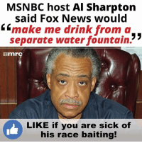 What a racist POS.... #Sharpton facebook.com/exposethetruthtoday: MSNBC host Al Sharpton  said Fox News would  6 make me drink from a  3 3  separate water fountain.  nmrC  LIKE if you are sick of  his race baiting! What a racist POS.... #Sharpton facebook.com/exposethetruthtoday