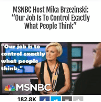 "Memes, Control, and Msnbc: MSNBC Host Mika Brzezinski:  ""Our Job Is To Control Exactly  What People Think""  Our job is to  control exactly  what people  think.  MSNBC  182.8K Mika Brzezinski: ""…so much that he could control exactly what people think…and that is our job."" YouGoneGetDisWork operationmockingbird"