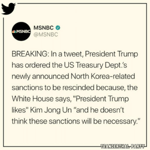 """WTF???: MSNBC  @MSNBC  MSNBC  BREAKING: In a tweet, President Trump  has ordered the US Treasury Dept.'s  newly announced North Korea-related  sanctions to be rescinded because, the  White House says, """"President Trump  likes"""" Kim Jong Un """"and he doesn't  think these sanctions will be necessary.""""  EANDERTHAL PARTY WTF???"""