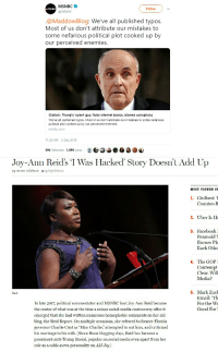 """Charlie, Internet, and Marriage: MSNBC  @MSNBC  MSNBC  Follow  @MaddowBlog: We've all published typos.  Most of us don't attribute our mistakes to  some nefarious political plot cooked up by  our perceived enemies.  Giuliani, Trump's 'cyber guy, flubs internet basics, blames conspiracy  We've all published typos. Most of us don't attribute our mistakes to some nefarious  political plot cooked up by our perceived enemies  msnbc.com  11:58 AM - 5 Dec 2018  394 Retweets 1,096 Likes  Joy-Ann Reids 'I Was Hacked' Story Doesn't Add Up  By Brian Feldman@bafeldman  MOST VIEWED ST  1. Giuliani: 1  Counter-R  2. Uber Is He  FacebookI  Paranoid'T  Burner Ph  Each Othe  3.  4. The GOP  Contempt  Clear. Wil  Media?  Reid.  5. Mark Zucl  Email: Th  For the W  Good For  In late 2017, political commentator and MSNBC host Joy-Ann Reid became  the center of what was at the time a minor social-media controversy after it  emerged that she had written numerous homophobic comments on her old  blog, the Reid Report. On multiple occasions, she referred to former Florida  governor Charlie Crist as """"Miss Charlie,"""" attempted to out him, and criticized  his marriage to his wife. (Since those blogging days, Reid has become a  prominent anti-Trump liberal, popular on social media even apart from her  role as a cable-news personality on AM Joy.)"""