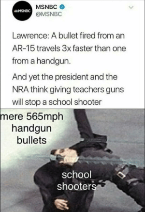 Evade 100 by TheeTyrant FOLLOW 4 MORE MEMES.: MSNBC  MSNBC  @MSNBC  Lawrence: A bullet fired from an  AR-15 travels 3x faster than one  from a handgun.  And yet the president and the  NRA think giving teachers guns  will stop a school shooter  mere 565mph  handgun  bullets  school  shooters Evade 100 by TheeTyrant FOLLOW 4 MORE MEMES.