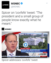 "Spicer on 'covfefe' tweet: ""The President and a small group of people know exactly what he meant."" SHITPOSTING LEVEL 1000%: MSNBC  MSNBC  MSNBC  Spicer on covfefe' tweet: ""The  president and a small group of  people know exactly what he  meant.""  MSNBC  AUDIO ONLY  VOICE OF SEAN SPICER  WHITE HOUSEDRESS BRIERING  LIVE  Mt MSNBC  0:33  DEAL TRNINPSAYS NELLANNOUNCEADECISON TOMMER THE NEXT  Spicer addresses covfefe' tweet Spicer on 'covfefe' tweet: ""The President and a small group of people know exactly what he meant."" SHITPOSTING LEVEL 1000%"