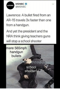 "<p>Your handguns are useless here. via /r/dank_meme <a href=""http://ift.tt/2Fdzmk5"">http://ift.tt/2Fdzmk5</a></p>: MSNBC  @MSNBO  MSNBC  Lawrence: A bullet fired from an  AR-15 travels 3x faster than one  from a handgun.  And yet the president and the  NRA think giving teachers guns  will stop a school shooter  mere 565mph  handgun  bullets  school  shooters <p>Your handguns are useless here. via /r/dank_meme <a href=""http://ift.tt/2Fdzmk5"">http://ift.tt/2Fdzmk5</a></p>"