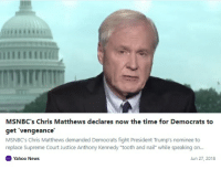 """Chris Matthews, News, and Supreme: MSNBC's Chris Matthews declares now the time for Democrats to  get 'vengeance  MSNBC's Chris Matthews demanded Democrats fight President Trump's nominee to  replace Supreme Court Justice Anthony Kennedy """"tooth and nail"""" while speaking on  Yahoo News  Jun 27, 2018"""