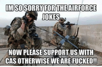 America, Friends, and Meme: MSOSORRY FORTHEAIRFORCE  JOKES  NOW PLEASESUPPORTUSWITH  CAS OTHERWISE WE ARE FUCKED!! . www.tacticalgunners.com ✅ Double tap the pic ✅ Tag your friends ✅ Check link in my bio for badass stuff - american veteran veterans freedom military soldier warrior hero heroes patriot america usa merica enlist airforce humor meme joke