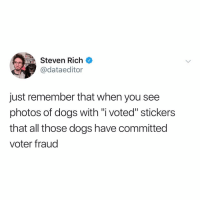 "Post 1506: fyi: MSteven Rich  @dataeditor  just remember that when you see  photos of dogs with ""i voted"" stickers  that all those dogs have committed  voter fraud Post 1506: fyi"