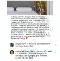 Ballerific Comment Creepin 🌾👀🌾 tinalawson commentcreepin: mstinalawson This Company Tufts and Needles  #tuftsananeedles donated hundreds of Mattresses  for people who lost their beds in the hurricane in  Houston. My Church St Johns  @breadoflifeministries distribututes them to families  everyday . Along with @rudyrasmus my minister a  true modern day hero. I was told today that Tufts and  Needles just committed to about three hundred more  Comfortable affordable Mattresses that they are  giving to families.. I so admire Companies that do  good for the world. They are one! This is not an ad  just an admirer of their generosity. Lets support  Companies like this  TCOM  amyzdorove If this is an advertisement  you need to use #ad  mstinalawson @amyzdorove NO i said  it is not an ad. Why are you guys so  cynical? I am trying to give props to  people who do good. Ballerific Comment Creepin 🌾👀🌾 tinalawson commentcreepin