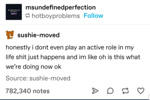 Dis be me.: msundefinedperfection  OHAY  hotboyproblems Follow  sushie-moved  honestly i dont even play an active role in my  life shit just happens and im like oh is this what  we're doing now ok  Source: sushie-moved  782,340 notes  A Dis be me.