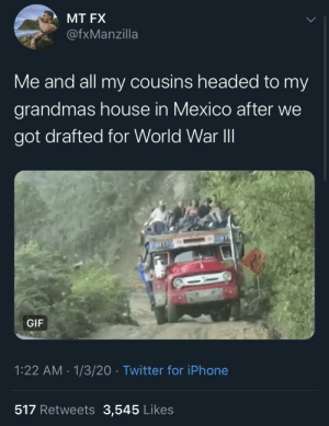 We out ✌🏽: MT FX  @fxManzilla  Me and all my cousins headed to my  grandmas house in Mexico after we  got drafted for World War II  GIF  1:22 AM - 1/3/20 · Twitter for iPhone  517 Retweets 3,545 Likes We out ✌🏽