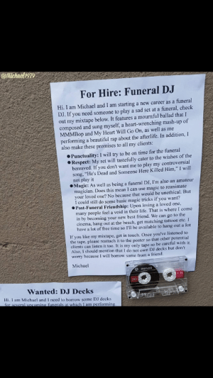"""Beautiful, Best Friend, and Funny: @Mtchaeligrg  For Hire: Funeral DJ  Hi. I am Michael and I am starting a new career as a funeral  DJ. If you need someone to play a sad set at a funeral, check  out my mixtape below. It features a mournful ballad that I  composed and sung myself, a heart-wrenching mash-up of  MMMBop and My Heart Will Go On, as well as me  performing a beautiful rap about the afterlife. In addition, I  also make these promises to all my clients:  Punctuality: I will try to be on time for the funeral  Respect: My set will tastefully cater to the wishes of the  bereaved. If you don't want me to play my controversial  song, """"He's Dead and Someone Here Killed Him,"""" I will  not play it  Magic: As well as being a funeral DJ, I'm also an amateur  magician. Does this mean I can use magic to reanimate  your loved one? No because that would be unethical. But  I could still do some basic magic tricks if you want?  Post-Funeral Friendship: Upon losing a loved one,  many people feel a void in their life. That is where I come  in by becoming your new best friend. We can go to the  cinema, hang out at the beach, get matching tattoos etc. I  have a lot of free time so I'll be available to hang out a lot  If you like my mixtape, get in touch. Once you've listened to  the tape, please reattach it to the poster so that other potential  clients can listen it too. It is my only tape so be careful with it.  Also, I should mention that I do not own DJ decks but don't  worry because I will borrow some from a friend.  Michael  a maxell  UR  90  Wanted: DJ Decks  Hi. I am Michael and I need to borrow some DJ decks  several uncoming funerals at which I am  orming 11/10 would hire"""