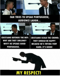 Cristiano Ronaldo 👏: MTG  FAN TRIES TO SPEAK PORTUGUESE,  AUDIENCE LAUGH.  TG  MTG  CRISTIANO DEFENDS THE BOY: CRISTIANO SCOLD THE CROWD:  WHY ARE THEY SMILING?  THEY SHOULD BE HAPPY  WHY? HE SPEAKS GOOD  BECAUSE HE'S TRYING VERY  PORTUGUESE.  HARD. IT'S G00D!  MY RESPECT! Cristiano Ronaldo 👏