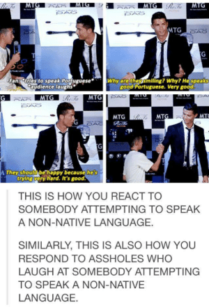 Ronaldo being a broomg-humor.tumblr.com: MTG  Fan tries to speak Portuguese  audience laughs  Why aretheysmiling? Why? He speaks  good Portuguese. Very good  BAS  MTG  MTG  MTG  MT  Ty  They should bethappy because he  's  trying very hard. It's good  THIS IS HOW YOU REACT TO  SOMEBODY ATTEMPTING TO SPEAK  A NON-NATIVE LANGUAGE.  SIMILARLY, THIS IS ALSO HOW YOU  RESPOND TO ASSHOLES WHO  LAUGH AT SOMEBODY ATTEMPTING  TO SPEAK A NON-NATIVE  LANGUAGE. Ronaldo being a broomg-humor.tumblr.com