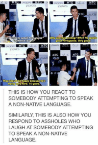 The way Cristiano Ronaldo defends this boy makes me respect him more!  http://9gag.com/gag/ae0qjOB?ref=fbp: MTG  Fana tries to speak Portuguese Why the smiling? Why? He speaks  good Portuguese. Very good.  audience laughs  MIG  MT  MTG  MTG  A They should be happy because he's  trying very hard. It's good.  THIS IS HOW YOU REACT TO  SOMEBODY ATTEMPTING TO SPEAK  A NON-NATIVE LANGUAGE.  SIMILARLY, THIS IS ALSO HOW YOU  RESPOND TO ASSHOLES WHO  LAUGH AT SOMEBODY ATTEMPTING  TO SPEAK A NON-NATIVE  LANGUAGE. The way Cristiano Ronaldo defends this boy makes me respect him more!  http://9gag.com/gag/ae0qjOB?ref=fbp