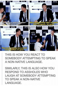 Cristiano Ronaldo had the perfect response to this situation, am I right?: MTG  tries to speak Portuguese  IWhy are the miling? Why? Hégpeaks  audience laughs  good Portuguese. Very good  MATGIRAO  MATG  MTO  MTG  MTG  They should behappy because he's  trying very hard. It's good.  THIS IS HOW YOU REACT TO  SOMEBODY ATTEMPTING TO SPEAK  A NON-NATIVE LANGUAGE.  SIMILARLY, THIS IS ALSO HOW YOU  RESPOND TO ASSHOLES WHO  LAUGH AT SOMEBODY ATTEMPTING  TO SPEAK A NON-NATIVE  LANGUAGE. Cristiano Ronaldo had the perfect response to this situation, am I right?