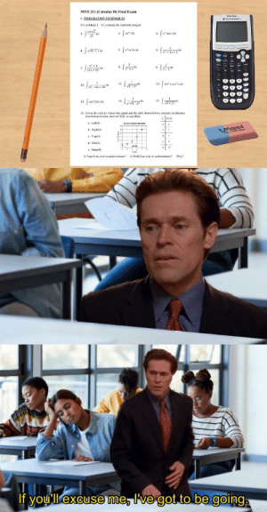 "When you forgot to study for your finals because you were watching the Spider-Man trilogy yesterday night:: MTH 211 (Caleulus II) Final Exum  T-4 Plu  L INTEGRATION TECHNIQUES  For peoblems I15. evaluate the indefinite integral  2. Jre"" de  3. [x"" cos x de  casy  5.  6.  4.  +35 +2  9.  8.  7.  (v+2)  12 fun' ron*rde  11.  sin x  dx  10  x-Ax+ 58  di  de  15.  14.  16. Given ihe veiocin versus rie graph and the table shown below, estimane tie disiance  taveled on the time interval (0,AI. pecifial.  A Lefti4)  b. Righo 4)  Maped  e Trap(4)  d. Miaz  L5  E Simp4  Trip(4) u oner or underestinle  Is Mi2) an er or underestimale  If you'll excuse me, I've got to be going When you forgot to study for your finals because you were watching the Spider-Man trilogy yesterday night:"