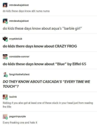 "So much going on: mtndewbajablast  do kids these days know abt numa numa  mtndewbajablast  do kids these days know about aqua's ""barbie girl""  cryptidclub  do kids there days know about CRAZY FROG  constable-connor  do kids these days know about ""Blue"" by Eiffel 65  fangirltothefullest  DO THEY KNOW ABOUT CASCADA'S ""EVERY TIME WE  TOUCH""?  laulink  Reblog if you also got at least one of these stuck in your head just from reading  the title  paganinpurple  Every freaking one and hate it So much going on"