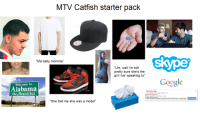 """The MTV Catfish starter pack: MTV Catfish starter pack  Skype  Ma baby momma  """"Um, well I'm still  pretty sure she's the  girl I be' speaking to  Google  Welcome to  Alabama  Search by imag  the Beautiful  Search Google  image instead of text  elter.com/wp-content/uploads/2013/01/owyoungt image3jpg  by image  """"She told me she was a model"""" The MTV Catfish starter pack"""