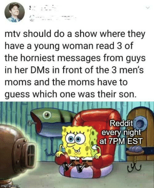 Texts: mtv should do a show where they  have a young woman read 3 of  the horniest messages from guys  in her DMs in front of the 3 men's  moms and the moms have to  guess which one was their son.  Reddit  every night  at 7PM EST  imgflip.com Texts