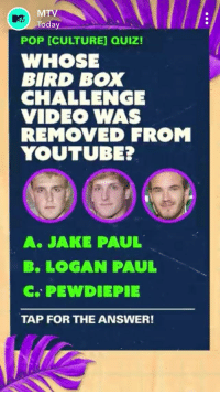 Paul B: MTV  Today  POP [CULTURE] QUIZ!  WHOSE  BIRD BOX  CHALLENGE  VIDEO WAS  REMOVED FROM  YOUTUBE?  O0O  A. JAKE PAUL  B. LOGAN PAUL  c.. PEWDIEPIE  TAP FOR THE ANSWER!