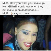 No way 😖😖 ugly makeup mua thatgirlsayswhat funeral dead people: MUA: How you want your makeup?  Her: Giiiiirrllll you know when they  put makeup on dead people...  MUA: say no more No way 😖😖 ugly makeup mua thatgirlsayswhat funeral dead people