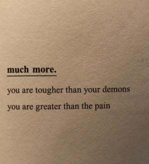 Pain, Demons, and You: much more.  you are tougher than your demons  you are greater than the pain