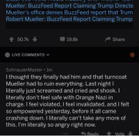 Buzzfeed, Live, and Office: Mueller: BuzzFeed Report Claiming Trump Directe  Mueller's office denies BuzzFeed report that Trum  Robert Mueller: BuzzFeed Report Claiming Trump  50.7k  19.8k  Share  LIVE COMMENTS ▼  SchnauzerMaster 1m  I thought they finally had him and that turncoat  Mueller had to ruin everything. Last nightl  literally just screamed and cried and shook. I  literally don't feel safe with Orange Nazi in  charge. I feel violated, I feel invalidated, and I felt  so empowered yesterday, before it all came  crashing down. I literally can't take any more of  this. I'm literally so angry right now.  ReplyVote  609