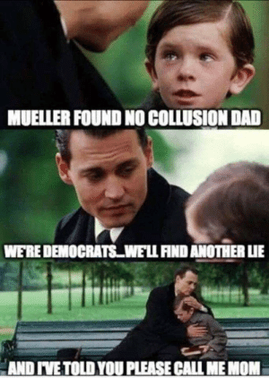 """Dad, Mom, and Another: MUELLER FOUND NO COLLUSION DAD  WE'RE DEMOCRATS WE'LL FIND ANOTHER LIE  AND IVE TOLD YOU PLEASE CALL ME MOM """"Please call me mom"""""""