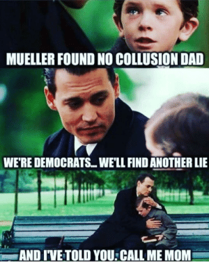 Dad, Facebook, and Mom: MUELLER FOUND NO COLLUSION DAD  WE'RE DEMOCRATS... WE'LL FIND ANOTHER LIE  AND I'VE TOLD YOU:CALL ME MOM Found on facebook