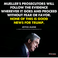 Trump: MUELLER'S PROSECUTORS WILL  FOLLOW THE EVIDENCE  WHEREVER IT GOES AND PROCEED  WITHOUT FEAR OR FAVOR.  NONE OF THIS IS GOOD  NEWS FOR TRUMP.  JOYCE ALENE  U.S.ATTORNEY FOR THE NORTHERN DISTRICT OF ALABAMA FROM 2009 TO 2017.  TRUMP  RESISTANCE  MOVEMENT
