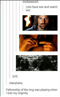 Lord Of The Rings Tumblr: mufasaCunt  Lets have sex and watch  lotr.  Ride nerd.  bYE  Hahahaha  Fellowship of the ring was playing when  I lost my virginity