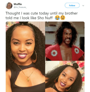 Cute, Today, and Thought: Muffin  Follow  @Im_Treasure_  Thought I was cute today until my brother  told me I look like Sho Nuff Siblings keep us from being too prideful