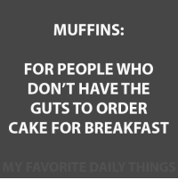 Memes, Breakfast, and Cake: MUFFINS:  FOR PEOPLE WHO  DON'T HAVE THE  GUTS TO ORDER  CAKE FOR BREAKFAST