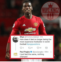 Adidas, Football, and Goals: MUFG.KINGZ  Rhys @VictorLindelad 17h  How does it feel no longer being the  most expensive footballer in world  football #pogquestions  Paul Pogba e @paulpogba. 44m ﹀  Pogbo I just feel the same, nothing  changed Paul Pogba answer to a question in his Twitter Q&A! ❤️🔥👹 . . . . . manutd mufc manchesterunited degea united neymar footy football soccer rooney sfs s4s like selfie followback followme followforfollow likeforlike goals zlatan pogba mata cr7 nike adidas messi ibrahimovic Ronaldo lukaku matic