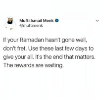 Memes, Ramadan, and Waiting...: Mufti Ismail Menk  @muftimenk  If your Ramadan hasn't gone well  don't fret. Use these last few days to  give your all. It's the end that matters.  The rewards are waiting