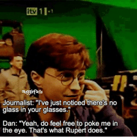 """qotd : did you know there wasn't glass in the glasses? Follow my other account: @thehpfilms: mug9lefacts  Journalist: """"I've just noticed there's no  glass in your glasses.""""  Dan: """"Yeah, do feel free to poke me in  the eye. That's what Rupert does."""" qotd : did you know there wasn't glass in the glasses? Follow my other account: @thehpfilms"""