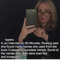 "Memes, 🤖, and Toad: mugglefacts  In an interview on 60 Minutes, Rowling said  She found many names she used from the  book Culpepers Complete Herbal. Some of  the names she used were toad flax  and knotgrass qotd : comment ""😏"" if you knew this and ""😱"" if you didn't. Follow @beautyandthebeastfacts 🥀 fc: 91,4k"
