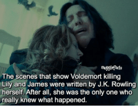 "Memes, J. K. Rowling, and Only One: mugglefacts  The scenes that show Voldemort killing  Lily and James were written by J.K. Rowling  herself. After all, she was the only one Who  really knew what happened qotd : comment ""😏"" if you knew this and ""😱"" if you didn't. fc: 83,7k Source: @thesnapes"