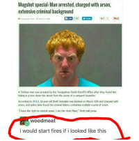 """I would too 😂😂🔥🔥 Twisted fire starter 😭😭😭😭😠: Mugshot special: Man arrested, charged with arson,  extensive criminal background  Like  34K y Tweet  puit  G41  in Mugshots, News O March 17, 2016  A Tickfaw man was arrested by the Tangipahoa Parish Sheriff's Office after they found him  hiding in a tree down the street from the scene of a rampant housefire.  According to NaLA, 22-year-old Brett Gonzales was booked on March 15th and charged with  arson, and police later found his criminal history containing multiple counts of arson.  """"I have the right to commit arson. I am the Heat Miser,"""" Brett told press.  wood meat  i would start fires if i looked like this I would too 😂😂🔥🔥 Twisted fire starter 😭😭😭😭😠"""