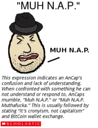"confused: ""MUH N.A.P.''  MUH N.A.P  This expression indicates an AnCap's  confusion and lack of understanding.  When confronted with something he can  not understand or respond to, Ancaps  mumble, ""Muh N.A.P.'' or ''Muh N.A.P.  Muthafucka."" This is usually followed by  stating ''it's cronyism, not capitalism""  and BitCoin wallet exchange  SCHOLASTIC"