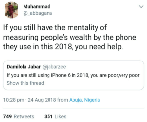 Dank, Iphone, and Memes: Muhammad  @_abbagana  If you still have the mentality of  measuring people's wealth by the phone  they use in this 2018, you need help.  Damilola Jabar @jabarzee  If you are still using iPhone 6 in 2018, you are poor,very poor  Show this thread  10:28 pm 24 Aug 2018 from Abuja, Nigeria  749 Retweets  351 Likes Backward mentality by fjpeace MORE MEMES