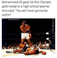 """Ali, Memes, and Muhammad Ali: Muhammad Ali gave his first Olympic  gold medal to a high school teacher  who said, """"You ain't ever gonna be  nothin""""  ret@WORDS2SUCCESS Prove the haters wrong😼👊 words2success - Type """"YES"""" if you agree👇"""