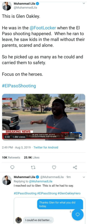 A true hero: Muhammad Lila  @MuhammadLila  This is Glen Oakley  He was in the @FootLocker when the El  Paso shooting happened. When he ran to  leave, he saw kids in the mall without their  parents, scared and alone.  So he picked up as many as he could and  carried them to safety.  Focus on the heroes.  #EIPasoShooting  KTSM  BREAKING NEWS  SO, TXMSNEC  HE SAID THAT'S FINE, GO OUT  AGCALLED A FRIEND, AND IM HERE  0:48  1.8M views  2:49 PM Aug 3, 2019 Twitter for Android  25.9K Likes  10K Retweets  Muhammad Lila  @MuhammadLila 9m  Replying to @MuhammadLila  I reached out to Glen This is all he had to say  #EIPasoShooting #ElPasoStrong #GlenOakleyHero  Thanks Glen for what you did  today  5:3  I could've did better... A true hero