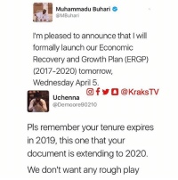 😂😂😂Nigerians have no chill 🔸Follow us on 📸 Instagram: @KraksTV | @KraksHQ | @KraksRadio 🔁 Twitter: @KraksTV 👻 Snapchat: @KraksTV 🌀Facebook: KraksTV | KraksHQ 🔴 YouTube: KraksHQ: Muhammadu Buhari  @MBuhari  I'm pleased toannounce that I will  formally launch our Economic  Recovery and Growth Plan (ERGP)  (2017-2020) tomorrow,  Wednesday April 5.  Of KraksTV  Uchenna  @Demo ore 90210  Pls remember your tenure expires  in 2019, this one that your  document is extending to 2020  We don't want any rough play 😂😂😂Nigerians have no chill 🔸Follow us on 📸 Instagram: @KraksTV | @KraksHQ | @KraksRadio 🔁 Twitter: @KraksTV 👻 Snapchat: @KraksTV 🌀Facebook: KraksTV | KraksHQ 🔴 YouTube: KraksHQ