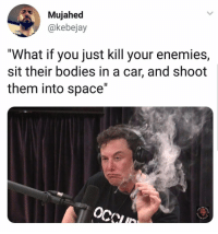 "Bodies , Dude, and Future: Mujahed  @kebejay  ""What if you just kill your enemies,  sit their bodies in a car, and shoot  them into space"" I want to go on a 3 day binge with this dude. 😂😂 Just coke, whores, Tesla's, & talking about the future."