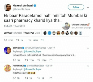 🔥🔥: Mukesh Ambani  @Suneo_Ka Papa  Follow  Ek baar Paracetamol nahi mili toh Mumbai ki  saari pharmacy kharid liya tha  1:54 AM-19 Apr 2019  2000000 Retweets 100003728 Likese  Shivam Khaitan  @D_NamelsEnough  573K t 2M  Bill Gates @HalfGirlfriendCameo Apr 19  Replying to @Suneo_Ka Papa  Ek baar Crocin nahi mili toh ek Pharmaceutical company kharid li.  IM 173M 274M  Hanuman Ji @IndiasHeartBeat Apr 19  Replying to @Suneo.Ka Papa  Kids these days00 🔥🔥