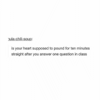 Memes, School, and Heart: mula-chili-soup:  is your heart supposed to pound for ten minutes  straight after you answer one question in class shāreef: well i have school in literally 5 minutes